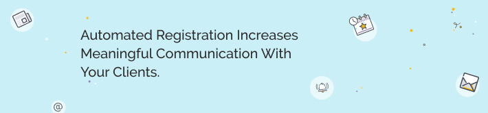 Automated registration increases meaningful communication with your clients.