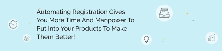Automating registration gives you more time and manpower to put into your products to make them better!
