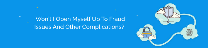 Won't I open myself up to fraud issues, complicated refunds, and just general issues of distrust when paying online?