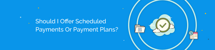 Should I offer scheduled payments or payment plans?