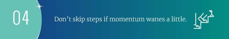 Don't skip steps if momentum wanes a little