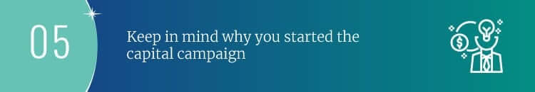 Keep in mind why you started the capital campaign.