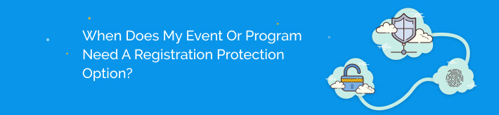 When does my event or program need a registration protection option?